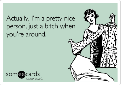 Actually, I'm a pretty nice person, just a bitch when you're around.