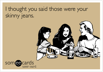 I thought you said those were your skinny jeans.