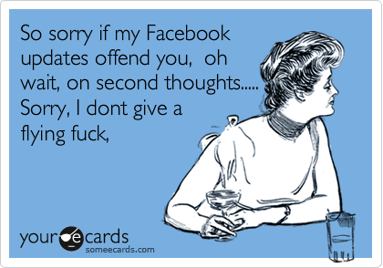 So sorry if my Facebook updates offend you,  oh wait, on second thoughts.....   Sorry, I dont give a  flying fuck,