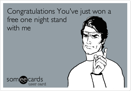 Congratulations You've just won a free one night stand with me