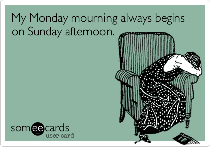 My Monday mourning always begins on Sunday afternoon.