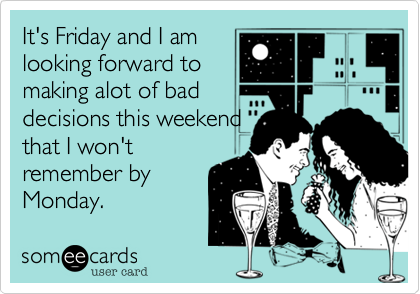 It's Friday and I am looking forward to making alot of bad decisions this weekend that I won't remember by Monday.