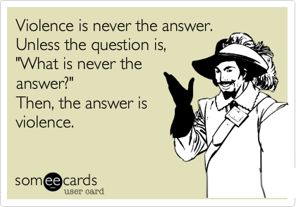"""Violence is never the answer. Unless the question is, """"What is never the answer?"""" Then, the answer is violence."""