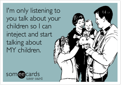 I'm only listening to you talk about your children so I can inteject and start talking about MY children.
