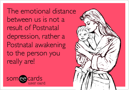 The emotional distance between us is not a result of Postnatal depression, rather a Postnatal awakening to the person you really are!