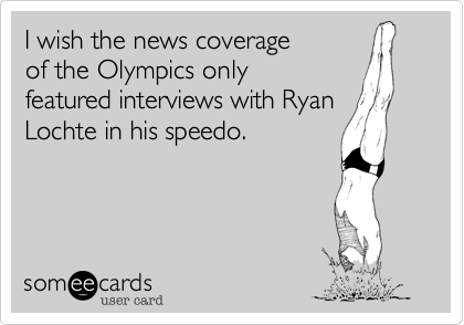 I wish the news coverage of the Olympics only featured interviews with Ryan Lochte in his speedo.