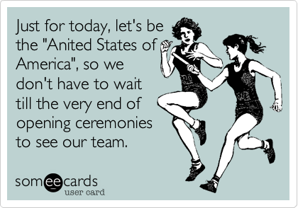 "Just for today, let's be the ""Anited States of  America"", so we don't have to wait till the very end of opening ceremonies to see our team."