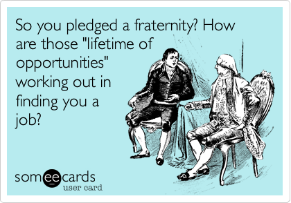 """So you pledged a fraternity? How are those """"lifetime of opportunities"""" working out in finding you a job?"""
