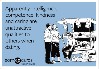 Apparently intelligence, competence, kindness and caring are unattractive qualities to others when dating.