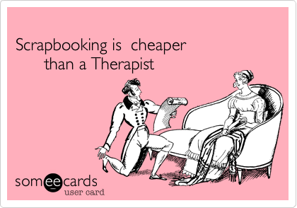 Scrapbooking is  cheaper        than a Therapist