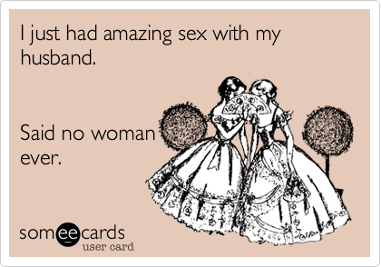 I just had amazing sex with my husband.      Said no woman ever.