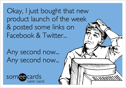 Okay, I just bought that new product launch of the week & posted some links on Facebook & Twitter...    Any second now... Any second now...
