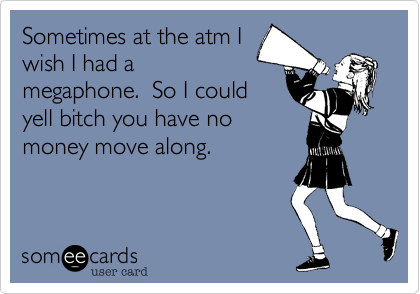 Sometimes at the atm I wish I had a megaphone.  So I could yell bitch you have no money move along.