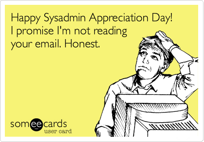 Happy Sysadmin Appreciation Day!  I promise I'm not reading your email. Honest.