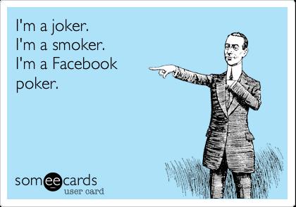 I'm a joker. I'm a smoker. I'm a Facebook poker.