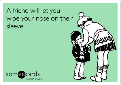 A friend will let you wipe your nose on their sleeve.