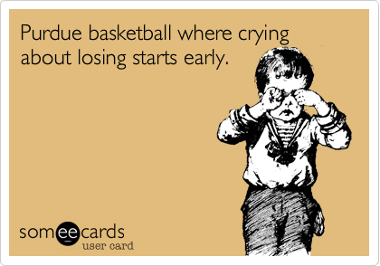 Purdue basketball where crying about losing starts early.