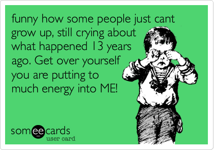 funny how some people just cant grow up, still crying about what happened 13 years ago. Get over yourself you are putting to much energy into ME!
