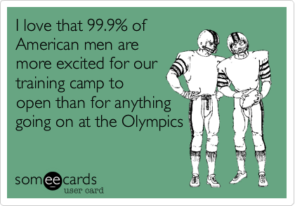 I love that 99.9% ofAmerican men aremore excited for ourtraining camp toopen than for anythinggoing on at the Olympics
