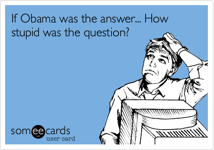 If Obama was the answer... How stupid was the question?