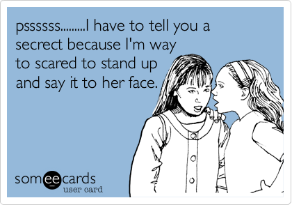 pssssss.........I have to tell you a secrect because I'm way to scared to stand up and say it to her face.