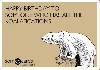 HAPPY BIRTHDAY TO SOMEONE WHO HAS ALL THE KOALAFICATIONS