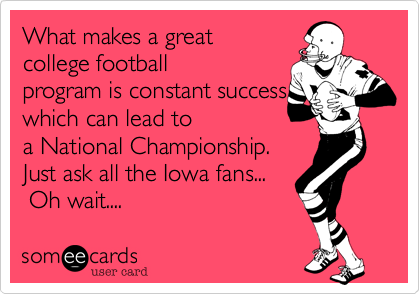 What makes a great  college football program is constant success which can lead to  a National Championship. Just ask all the Iowa fans...  Oh wait....