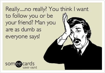 Really.....no really? You think I want to follow you or be your friend? Man you are as dumb as everyone says!