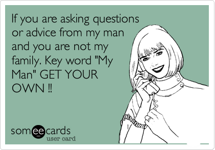 """If you are asking questions or advice from my man and you are not my family. Key word """"My Man"""" GET YOUR OWN !!"""