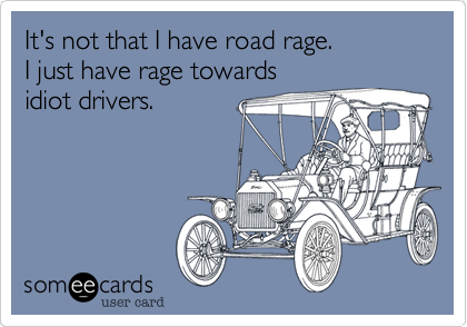 It's not that I have road rage.  I just have rage towards  idiot drivers.