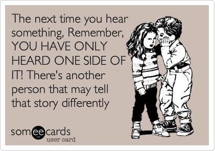 The next time you hear  something, Remember,  YOU HAVE ONLY  HEARD ONE SIDE OF  IT! There's another  person that may tell  that story differently