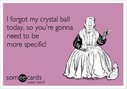 I forgot my crystal ball  today, so you're gonna  need to be more specific!