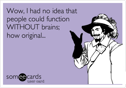 Wow, I had no idea that people could function WITHOUT brains; how original...