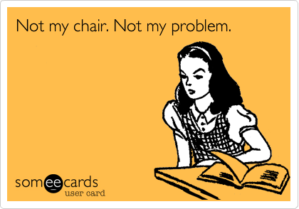 Not my chair. Not my problem.