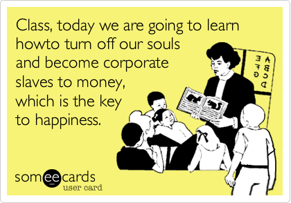 Class, today we are going to learn howto turn off our souls and become corporate slaves to money, which is the key to happiness.