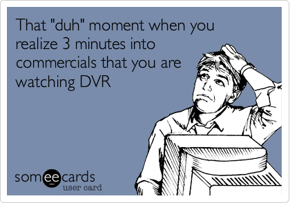 """That """"duh"""" moment when you realize 3 minutes into commercials that you are watching DVR"""