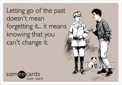 Letting go of the past doesn't mean forgetting it... it means knowing that you can't change it.