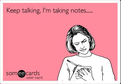Keep talking, I'm taking notes......