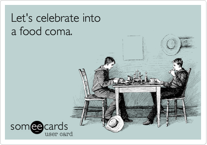 Let's celebrate into  a food coma.