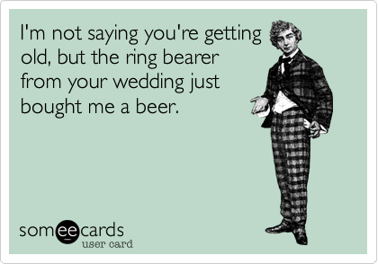 I'm not saying you're getting old, but the ring bearer from your wedding just bought me a beer.