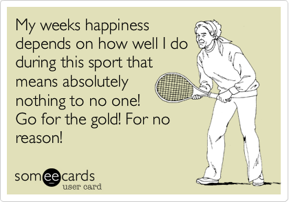 My weeks happiness depends on how well I do during this sport that means absolutely nothing to no one! Go for the gold! For no reason!