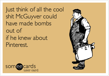 Just think of all the cool shit McGuyver could have made bombs  out of if he knew about Pinterest.