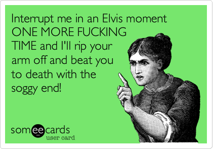 Interrupt me in an Elvis moment ONE MORE FUCKING TIME and I'll rip your arm off and beat you to death with the soggy end!