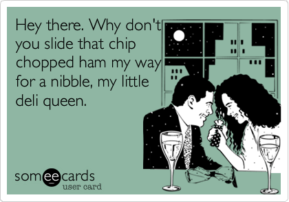 Hey there. Why don't you slide that chip chopped ham my way for a nibble, my little deli queen.