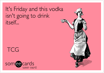 It's Friday and this vodka isn't going to drink itself...     TCG
