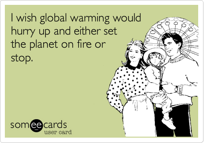 I wish global warming would hurry up and either set the planet on fire or stop.