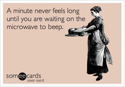 A minute never feels long until you are waiting on the microwave to beep.