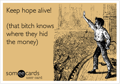 Keep hope alive!  %28that bitch knows where they hid the money%29