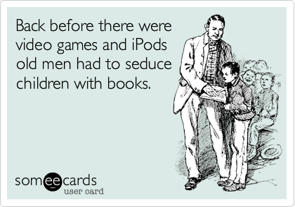 Back before there were video games and iPods old men had to seduce children with books.