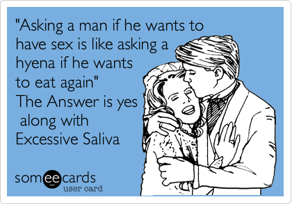 """Asking a man if he wants to have sex is like asking a hyena if he wants to eat again"" The Answer is yes  along with Excessive Saliva"